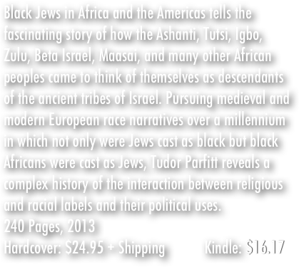 Black Jews in Africa and the Americas tells the fascinating story of how the Ashanti, Tutsi, Igbo, Zulu, Beta Israel, Maasai, and many other African peoples came to think of themselves as descendants of the ancient tribes of Israel. Pursuing medieval and modern European race narratives over a millennium in which not only were Jews cast as black but black Africans were cast as Jews, Tudor Parfitt reveals a complex history of the interaction between religious and racial labels and their political uses.